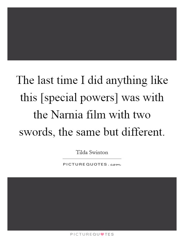 The last time I did anything like this [special powers] was with the Narnia film with two swords, the same but different Picture Quote #1