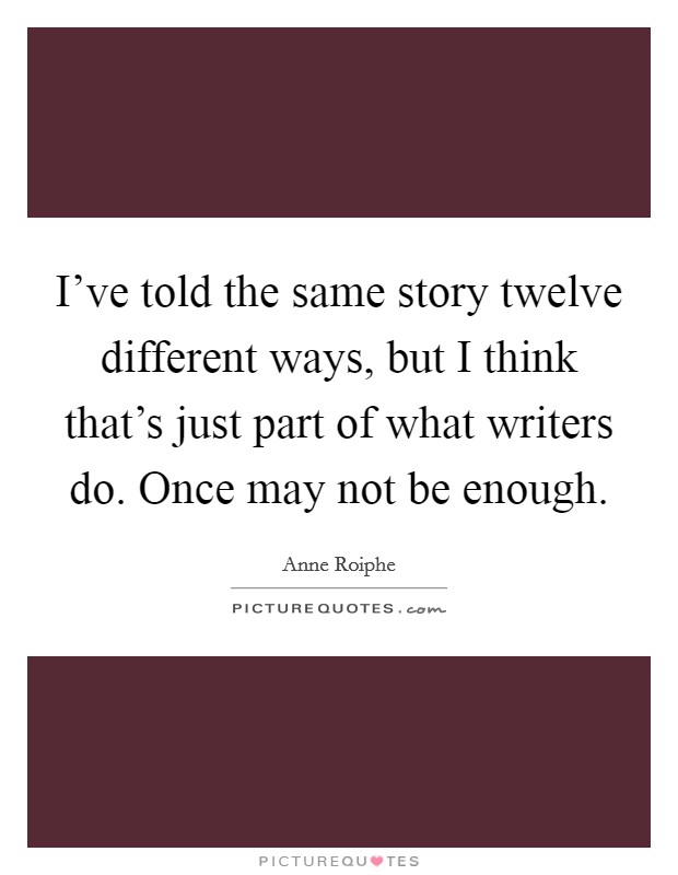I've told the same story twelve different ways, but I think that's just part of what writers do. Once may not be enough Picture Quote #1