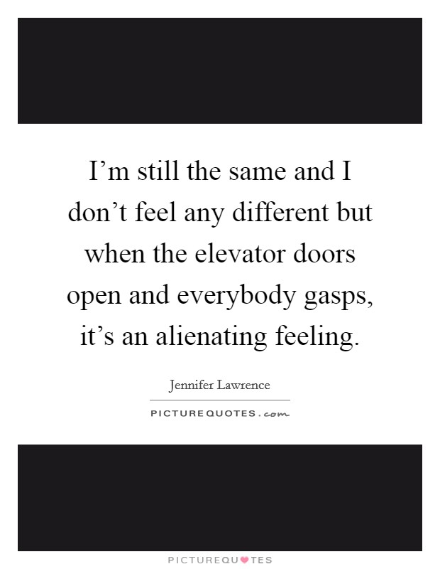 I'm still the same and I don't feel any different but when the elevator doors open and everybody gasps, it's an alienating feeling Picture Quote #1