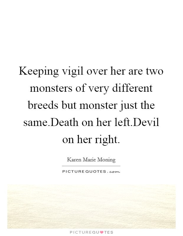 Keeping vigil over her are two monsters of very different breeds but monster just the same.Death on her left.Devil on her right Picture Quote #1