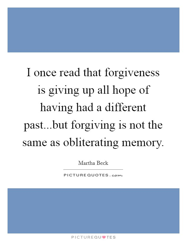I once read that forgiveness is giving up all hope of having had a different past...but forgiving is not the same as obliterating memory Picture Quote #1