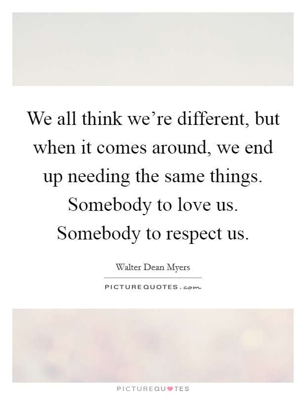 We all think we're different, but when it comes around, we end up needing the same things. Somebody to love us. Somebody to respect us Picture Quote #1