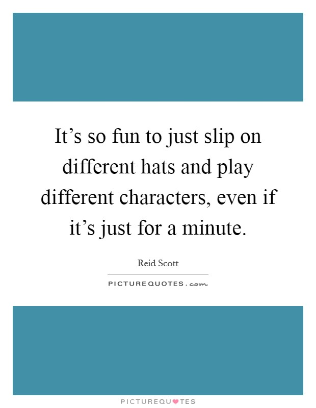 It's so fun to just slip on different hats and play different characters, even if it's just for a minute Picture Quote #1