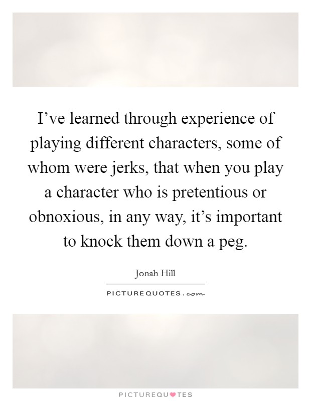 I've learned through experience of playing different characters, some of whom were jerks, that when you play a character who is pretentious or obnoxious, in any way, it's important to knock them down a peg Picture Quote #1