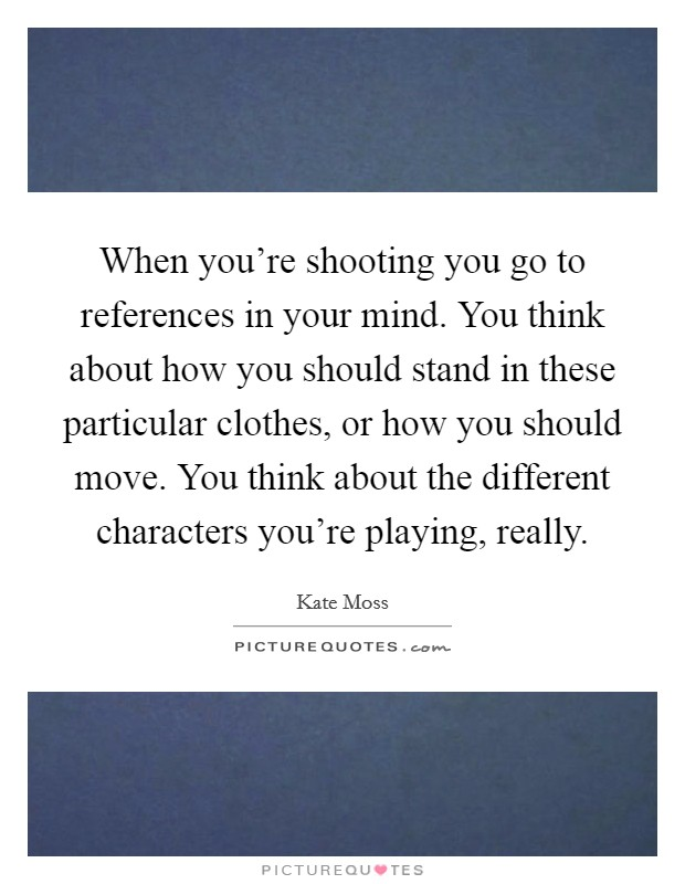 When you're shooting you go to references in your mind. You think about how you should stand in these particular clothes, or how you should move. You think about the different characters you're playing, really. Picture Quote #1