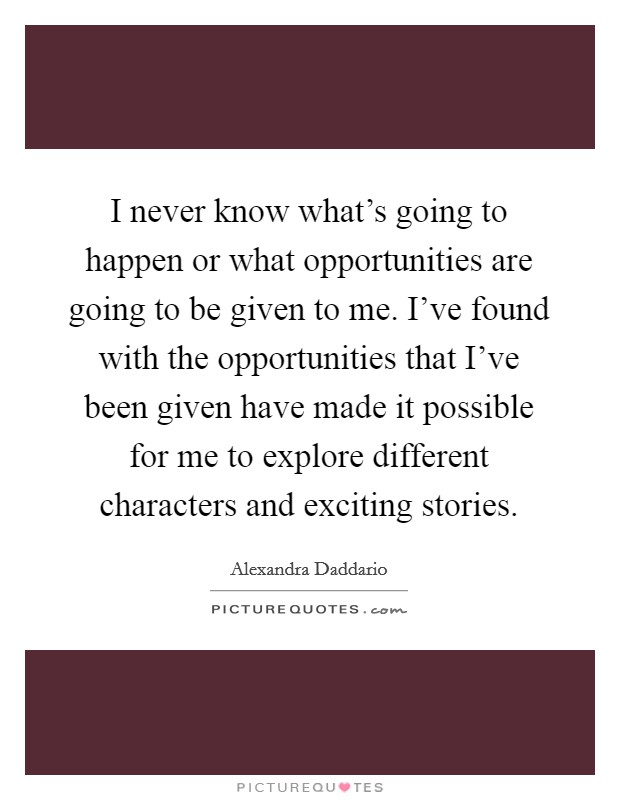 I never know what's going to happen or what opportunities are going to be given to me. I've found with the opportunities that I've been given have made it possible for me to explore different characters and exciting stories Picture Quote #1