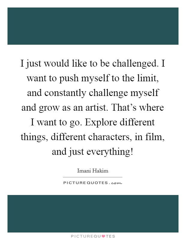 I just would like to be challenged. I want to push myself to the limit, and constantly challenge myself and grow as an artist. That's where I want to go. Explore different things, different characters, in film, and just everything! Picture Quote #1