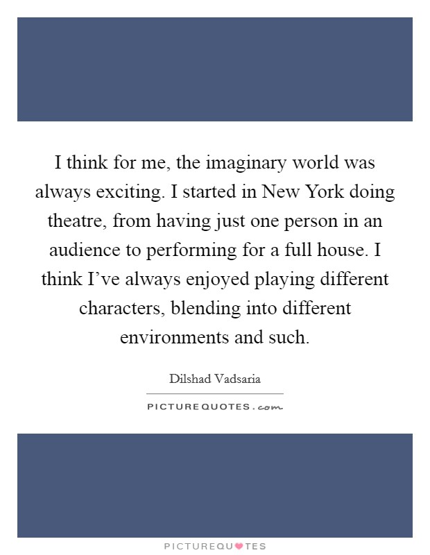 I think for me, the imaginary world was always exciting. I started in New York doing theatre, from having just one person in an audience to performing for a full house. I think I've always enjoyed playing different characters, blending into different environments and such Picture Quote #1