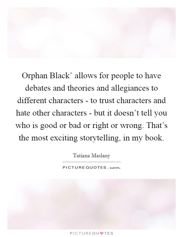 Orphan Black' allows for people to have debates and theories and allegiances to different characters - to trust characters and hate other characters - but it doesn't tell you who is good or bad or right or wrong. That's the most exciting storytelling, in my book Picture Quote #1