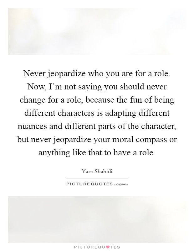 Never jeopardize who you are for a role. Now, I'm not saying you should never change for a role, because the fun of being different characters is adapting different nuances and different parts of the character, but never jeopardize your moral compass or anything like that to have a role Picture Quote #1