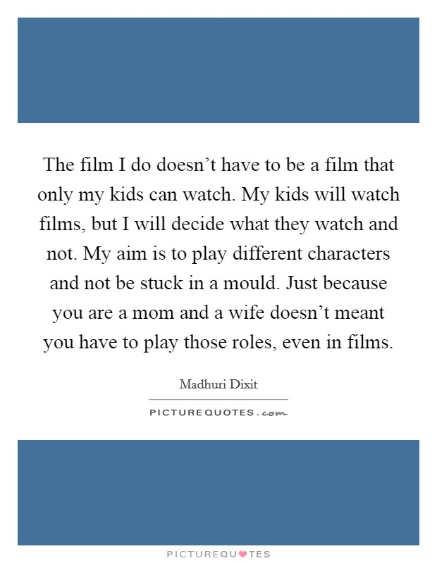 The film I do doesn't have to be a film that only my kids can watch. My kids will watch films, but I will decide what they watch and not. My aim is to play different characters and not be stuck in a mould. Just because you are a mom and a wife doesn't meant you have to play those roles, even in films. Picture Quote #1