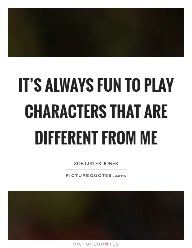 It's always fun to play characters that are different from me Picture Quote #1