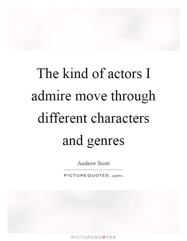 The kind of actors I admire move through different characters and genres Picture Quote #1