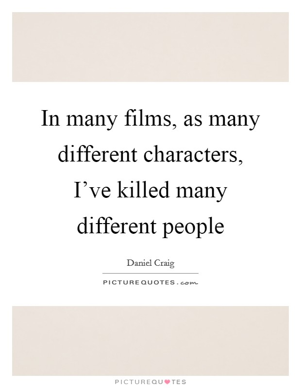 In many films, as many different characters, I've killed many different people Picture Quote #1