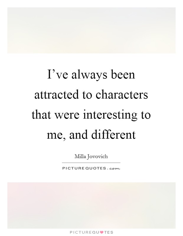 I've always been attracted to characters that were interesting to me, and different Picture Quote #1