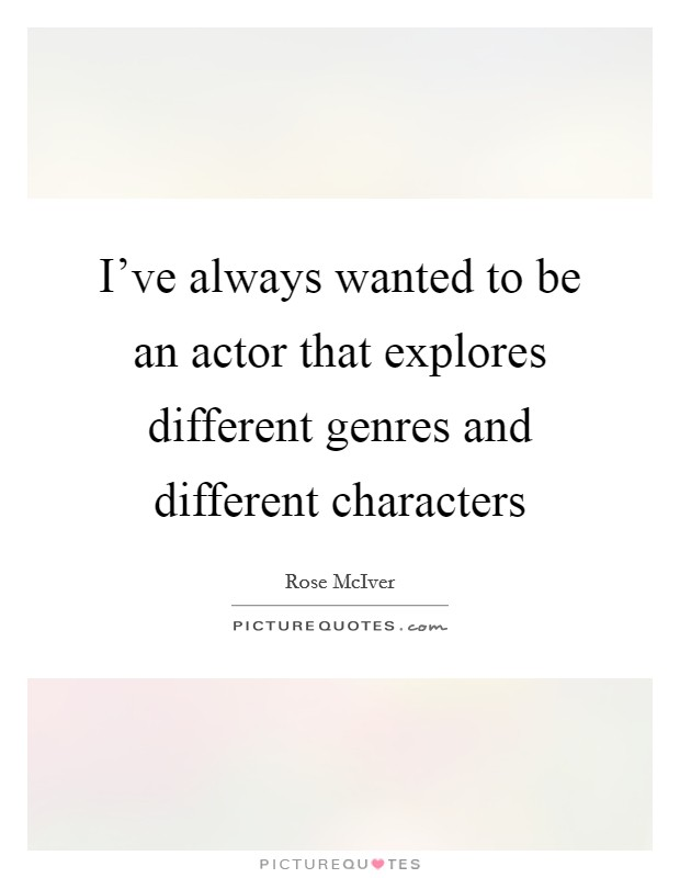 I've always wanted to be an actor that explores different genres and different characters Picture Quote #1