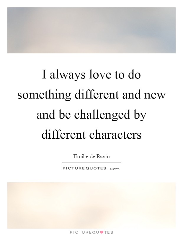 I always love to do something different and new and be challenged by different characters Picture Quote #1