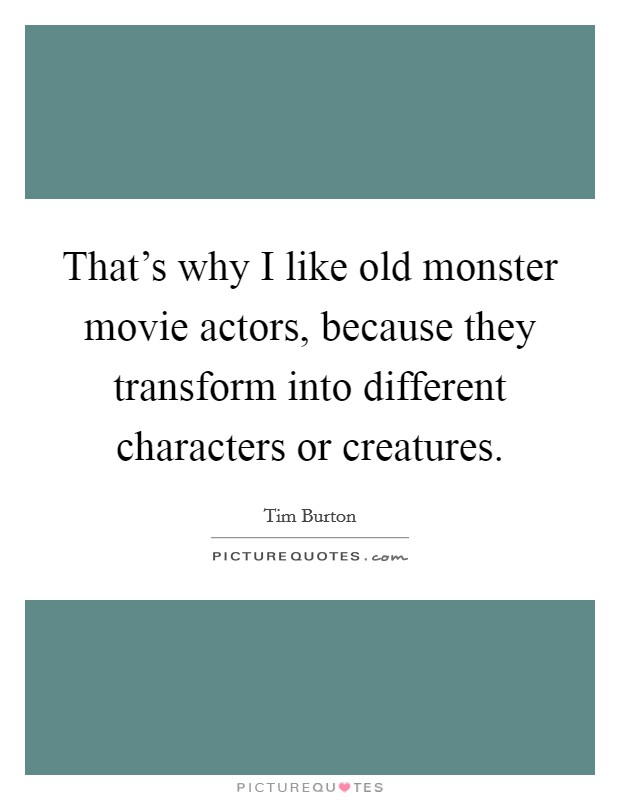 That's why I like old monster movie actors, because they transform into different characters or creatures Picture Quote #1