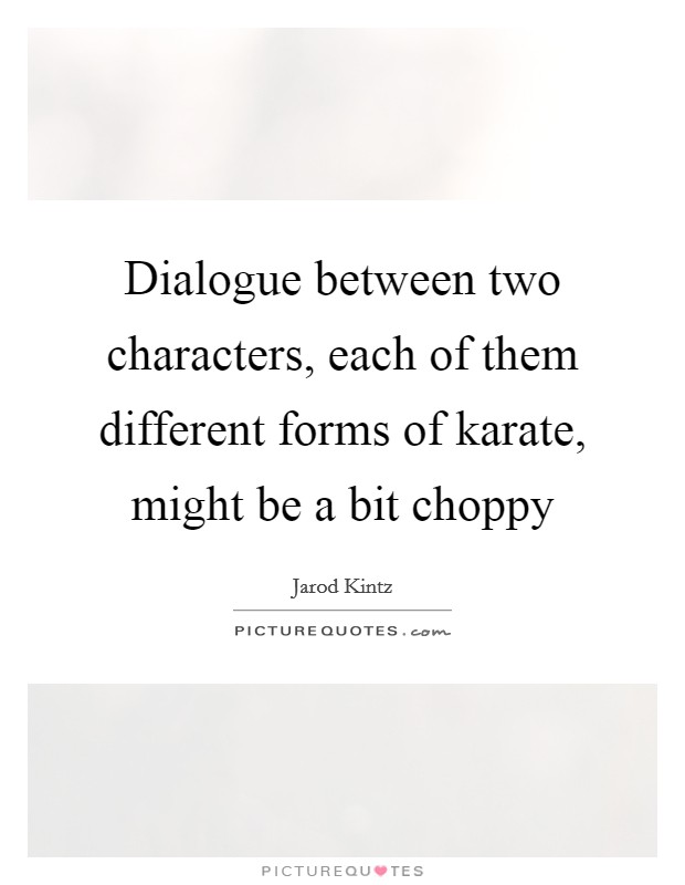 Dialogue between two characters, each of them different forms of karate, might be a bit choppy Picture Quote #1