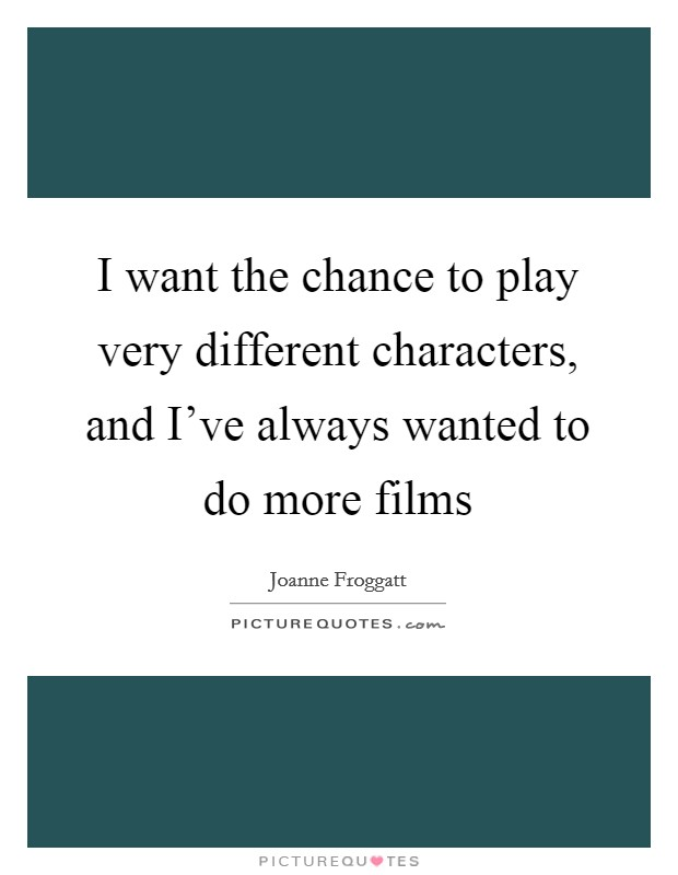 I want the chance to play very different characters, and I've always wanted to do more films Picture Quote #1