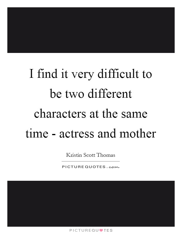 I find it very difficult to be two different characters at the same time - actress and mother Picture Quote #1