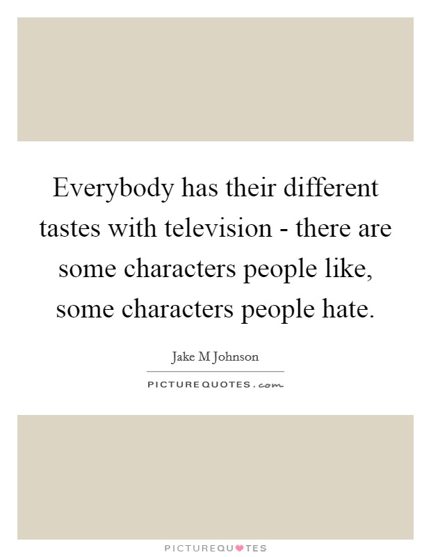 Everybody has their different tastes with television - there are some characters people like, some characters people hate Picture Quote #1