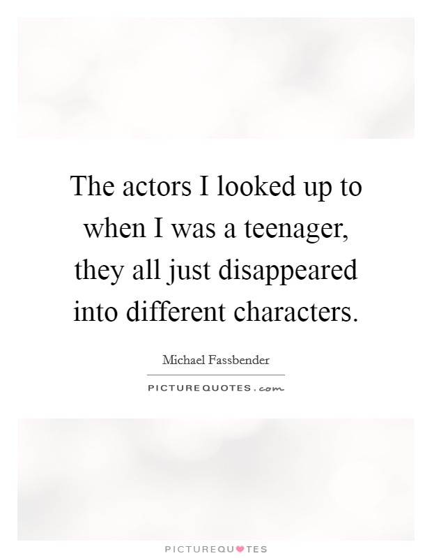 The actors I looked up to when I was a teenager, they all just disappeared into different characters Picture Quote #1