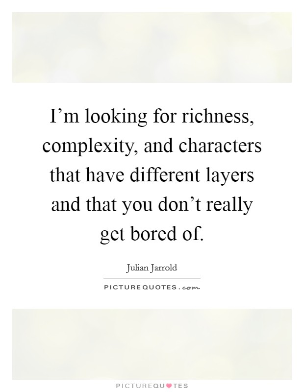 I'm looking for richness, complexity, and characters that have different layers and that you don't really get bored of Picture Quote #1