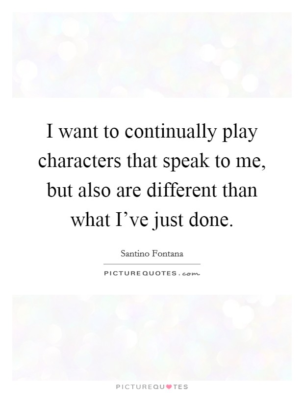 I want to continually play characters that speak to me, but also are different than what I've just done Picture Quote #1
