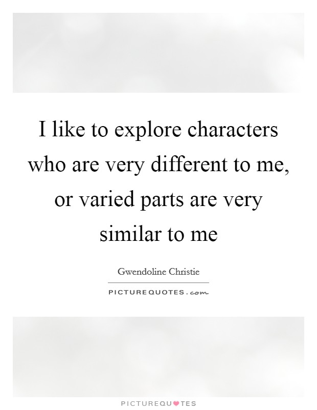 I like to explore characters who are very different to me, or varied parts are very similar to me Picture Quote #1