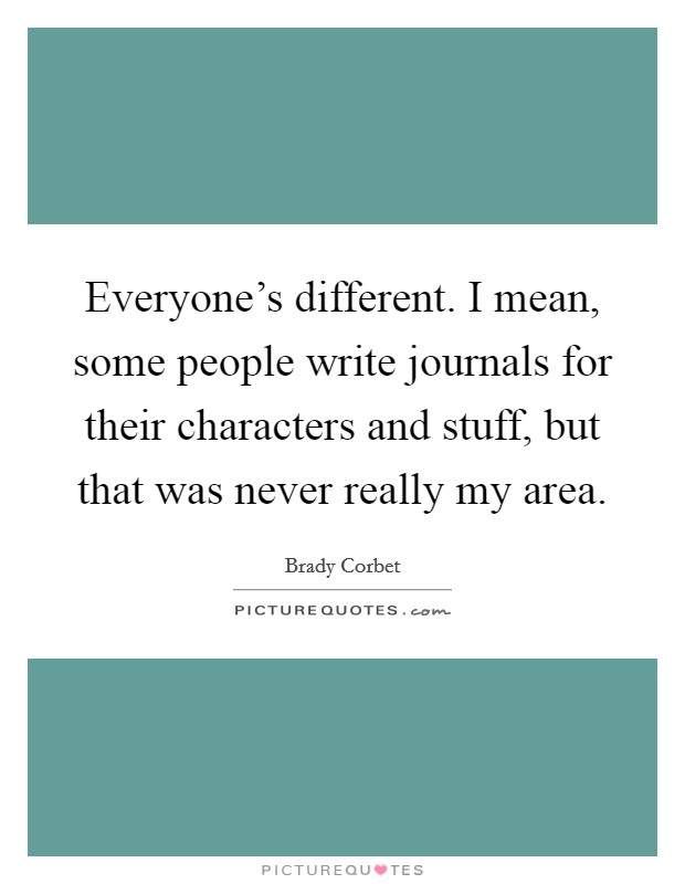Everyone's different. I mean, some people write journals for their characters and stuff, but that was never really my area Picture Quote #1