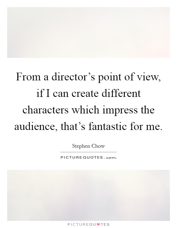 From a director's point of view, if I can create different characters which impress the audience, that's fantastic for me Picture Quote #1