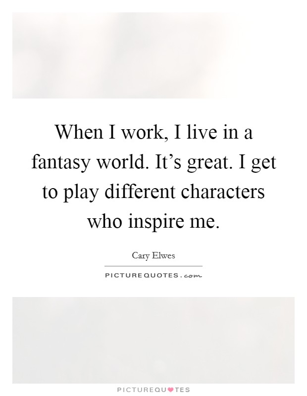 When I work, I live in a fantasy world. It's great. I get to play different characters who inspire me Picture Quote #1