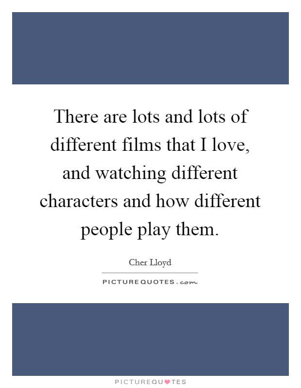 There are lots and lots of different films that I love, and watching different characters and how different people play them. Picture Quote #1