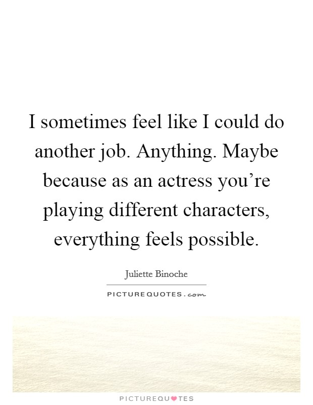 I sometimes feel like I could do another job. Anything. Maybe because as an actress you're playing different characters, everything feels possible Picture Quote #1