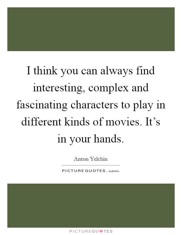 I think you can always find interesting, complex and fascinating characters to play in different kinds of movies. It's in your hands Picture Quote #1