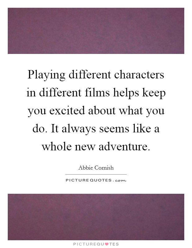 Playing different characters in different films helps keep you excited about what you do. It always seems like a whole new adventure Picture Quote #1