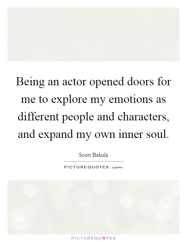 Being an actor opened doors for me to explore my emotions as different people and characters, and expand my own inner soul Picture Quote #1