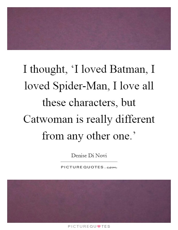 I thought, 'I loved Batman, I loved Spider-Man, I love all these characters, but Catwoman is really different from any other one.' Picture Quote #1