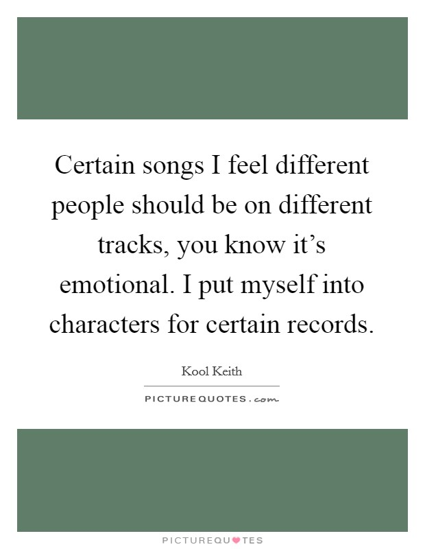 Certain songs I feel different people should be on different tracks, you know it's emotional. I put myself into characters for certain records Picture Quote #1