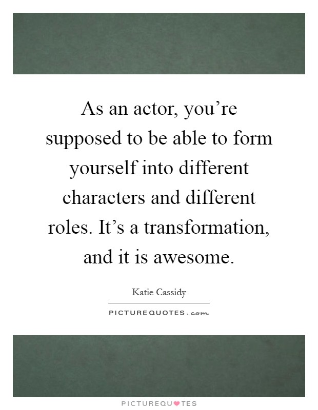As an actor, you're supposed to be able to form yourself into different characters and different roles. It's a transformation, and it is awesome Picture Quote #1