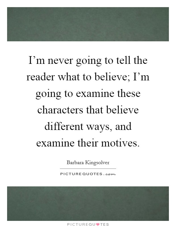 I'm never going to tell the reader what to believe; I'm going to examine these characters that believe different ways, and examine their motives Picture Quote #1