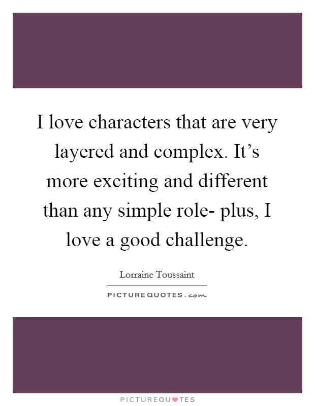 I love characters that are very layered and complex. It's more exciting and different than any simple role- plus, I love a good challenge Picture Quote #1