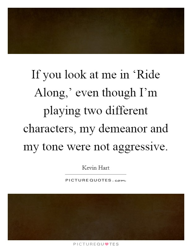 If you look at me in 'Ride Along,' even though I'm playing two different characters, my demeanor and my tone were not aggressive Picture Quote #1