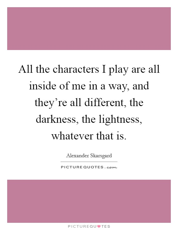 All the characters I play are all inside of me in a way, and they're all different, the darkness, the lightness, whatever that is Picture Quote #1