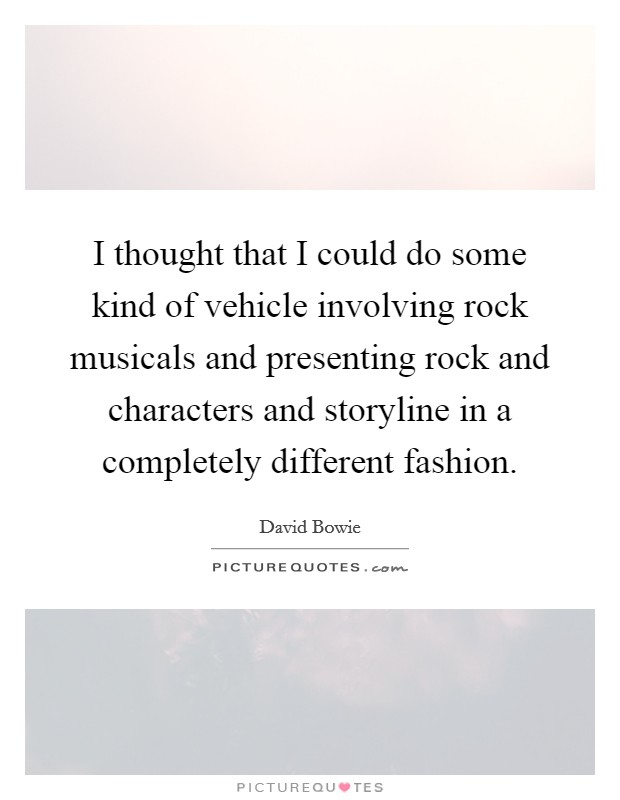 I thought that I could do some kind of vehicle involving rock musicals and presenting rock and characters and storyline in a completely different fashion Picture Quote #1