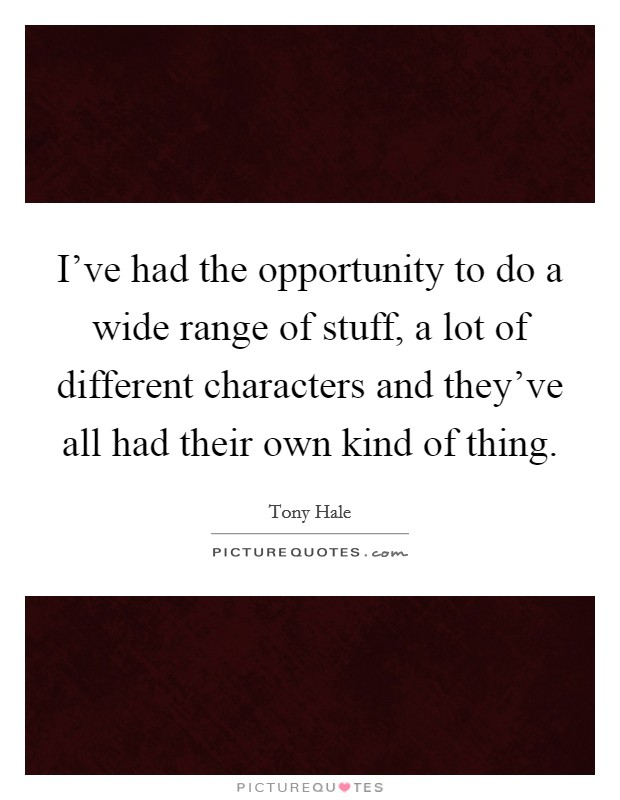 I've had the opportunity to do a wide range of stuff, a lot of different characters and they've all had their own kind of thing Picture Quote #1