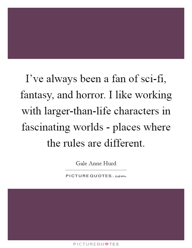 I've always been a fan of sci-fi, fantasy, and horror. I like working with larger-than-life characters in fascinating worlds - places where the rules are different Picture Quote #1