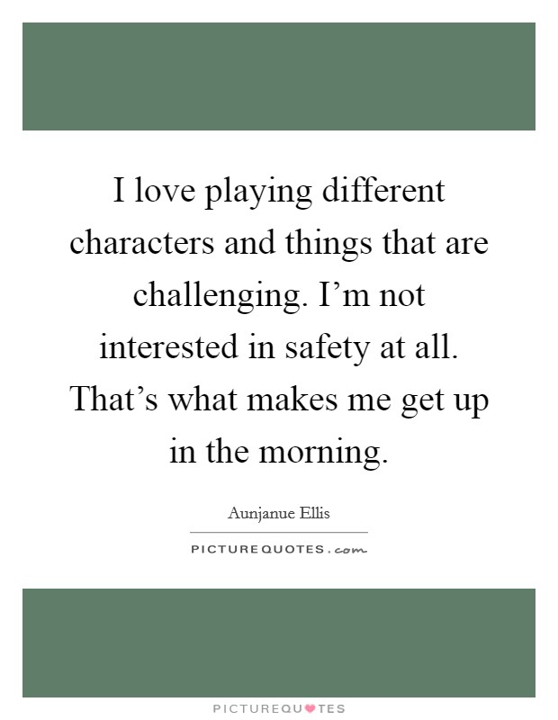 I love playing different characters and things that are challenging. I'm not interested in safety at all. That's what makes me get up in the morning Picture Quote #1