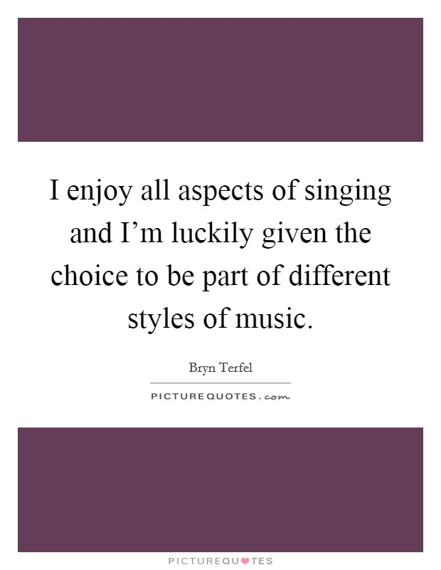 I enjoy all aspects of singing and I'm luckily given the choice to be part of different styles of music Picture Quote #1